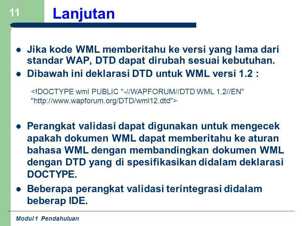 Modul 1 Pendahuluan 11 Lanjutan Jika kode WML memberitahu ke versi yang lama dari standar WAP, DTD dapat dirubah sesuai kebutuhan. Dibawah ini deklara