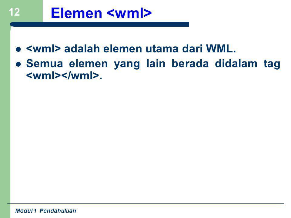 Modul 1 Pendahuluan 12 Elemen adalah elemen utama dari WML. Semua elemen yang lain berada didalam tag.
