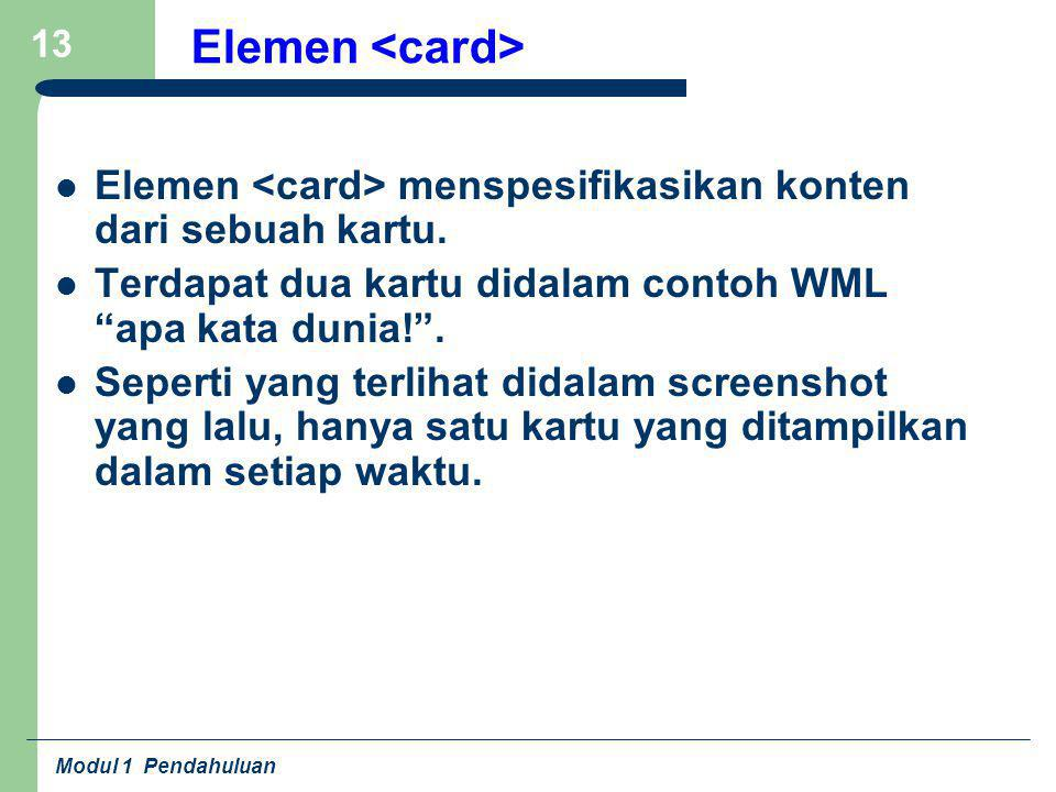"""Modul 1 Pendahuluan 13 Elemen Elemen menspesifikasikan konten dari sebuah kartu. Terdapat dua kartu didalam contoh WML """"apa kata dunia!"""". Seperti yang"""