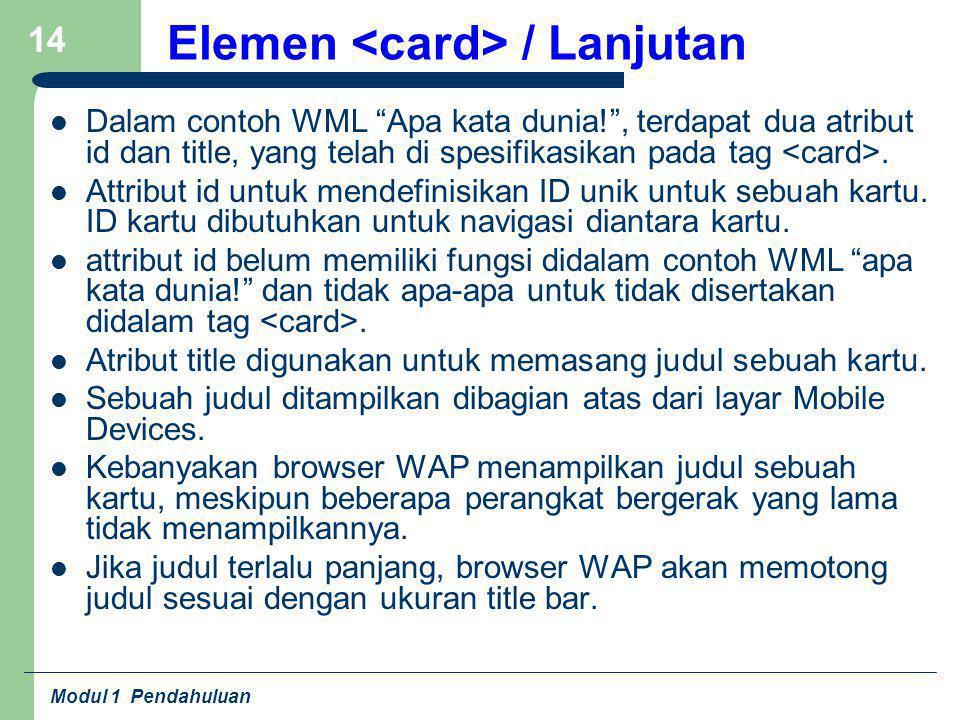 """Modul 1 Pendahuluan 14 Elemen / Lanjutan Dalam contoh WML """"Apa kata dunia!"""", terdapat dua atribut id dan title, yang telah di spesifikasikan pada tag."""
