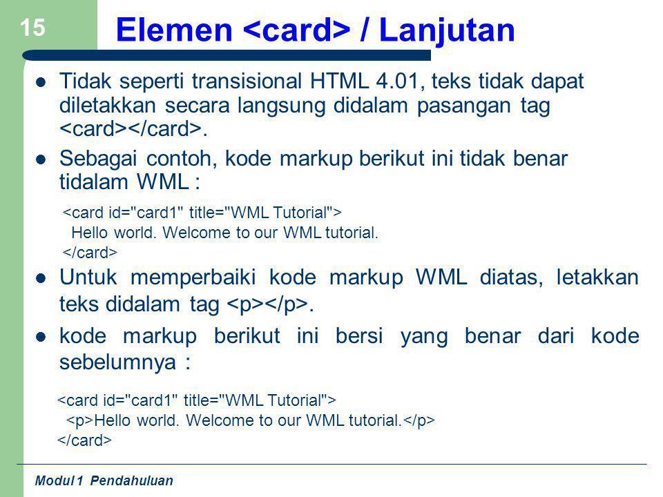 Modul 1 Pendahuluan 15 Elemen / Lanjutan Tidak seperti transisional HTML 4.01, teks tidak dapat diletakkan secara langsung didalam pasangan tag. Sebag
