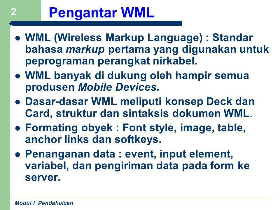 Modul 1 Pendahuluan 2 Pengantar WML WML (Wireless Markup Language) : Standar bahasa markup pertama yang digunakan untuk peprograman perangkat nirkabel