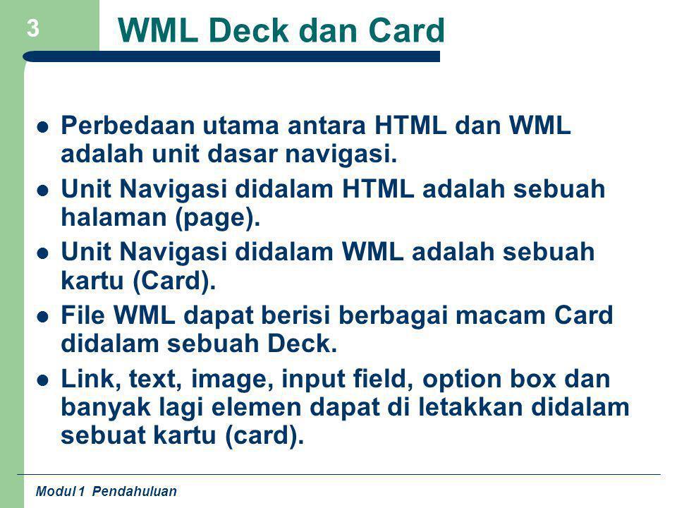 Modul 1 Pendahuluan 3 WML Deck dan Card Perbedaan utama antara HTML dan WML adalah unit dasar navigasi. Unit Navigasi didalam HTML adalah sebuah halam