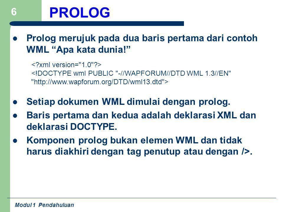 "Modul 1 Pendahuluan 6 PROLOG Prolog merujuk pada dua baris pertama dari contoh WML ""Apa kata dunia!"" Setiap dokumen WML dimulai dengan prolog. Baris p"