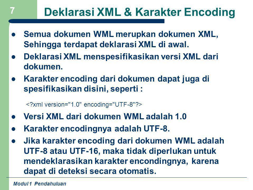 Modul 1 Pendahuluan 7 Deklarasi XML & Karakter Encoding Semua dokumen WML merupkan dokumen XML, Sehingga terdapat deklarasi XML di awal. Deklarasi XML