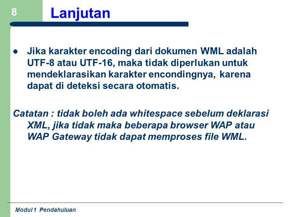 Modul 1 Pendahuluan 8 Lanjutan Jika karakter encoding dari dokumen WML adalah UTF-8 atau UTF-16, maka tidak diperlukan untuk mendeklarasikan karakter