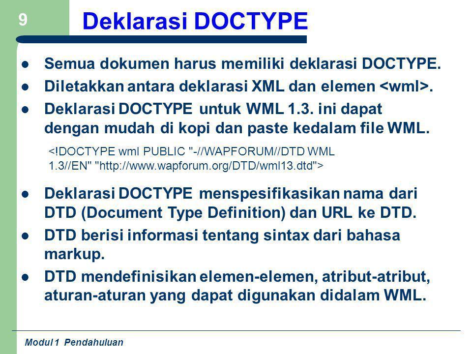 Modul 1 Pendahuluan 9 Deklarasi DOCTYPE Semua dokumen harus memiliki deklarasi DOCTYPE. Diletakkan antara deklarasi XML dan elemen. Deklarasi DOCTYPE