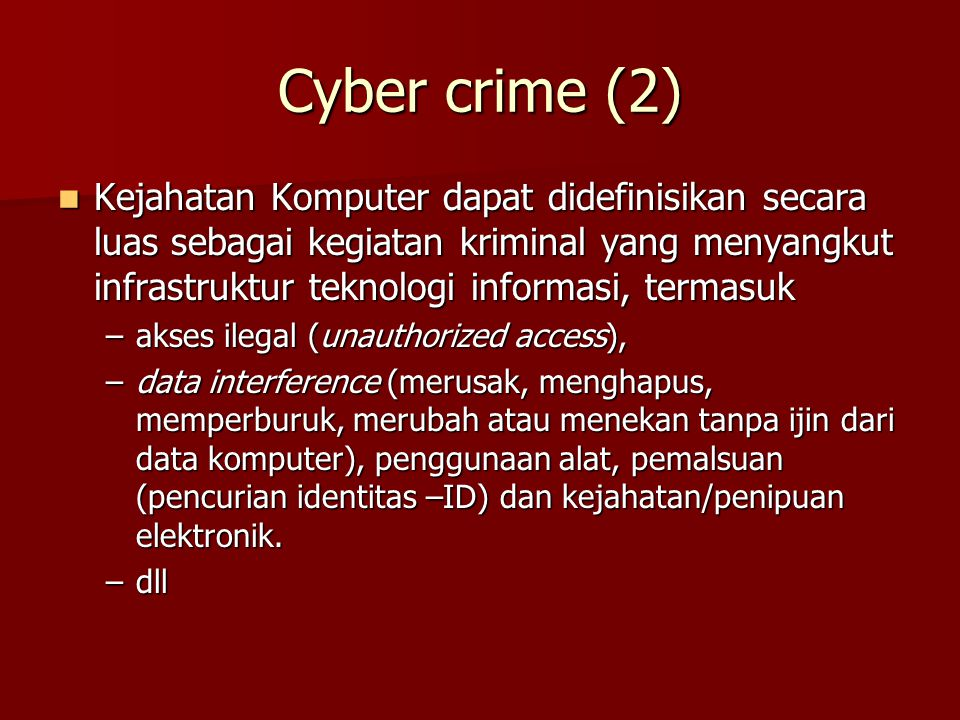Cyber crime (2) Kejahatan Komputer dapat didefinisikan secara luas sebagai kegiatan kriminal yang menyangkut infrastruktur teknologi informasi, termas