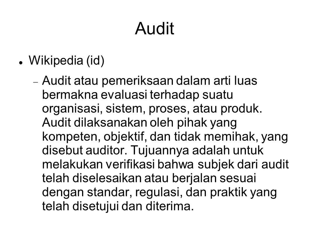 Audit Wikipedia (id)  Audit atau pemeriksaan dalam arti luas bermakna evaluasi terhadap suatu organisasi, sistem, proses, atau produk. Audit dilaksa