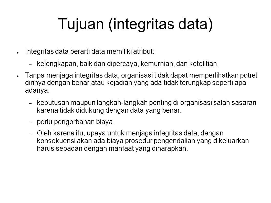 Tujuan (integritas data) Integritas data berarti data memiliki atribut:  kelengkapan, baik dan dipercaya, kemurnian, dan ketelitian. Tanpa menjaga i