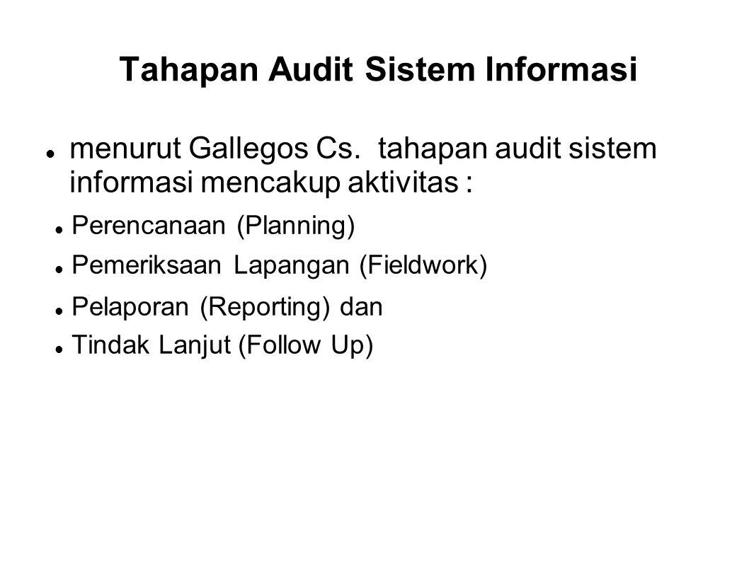 Tahapan Audit Sistem Informasi menurut Gallegos Cs. tahapan audit sistem informasi mencakup aktivitas : Perencanaan (Planning) Pemeriksaan Lapangan (