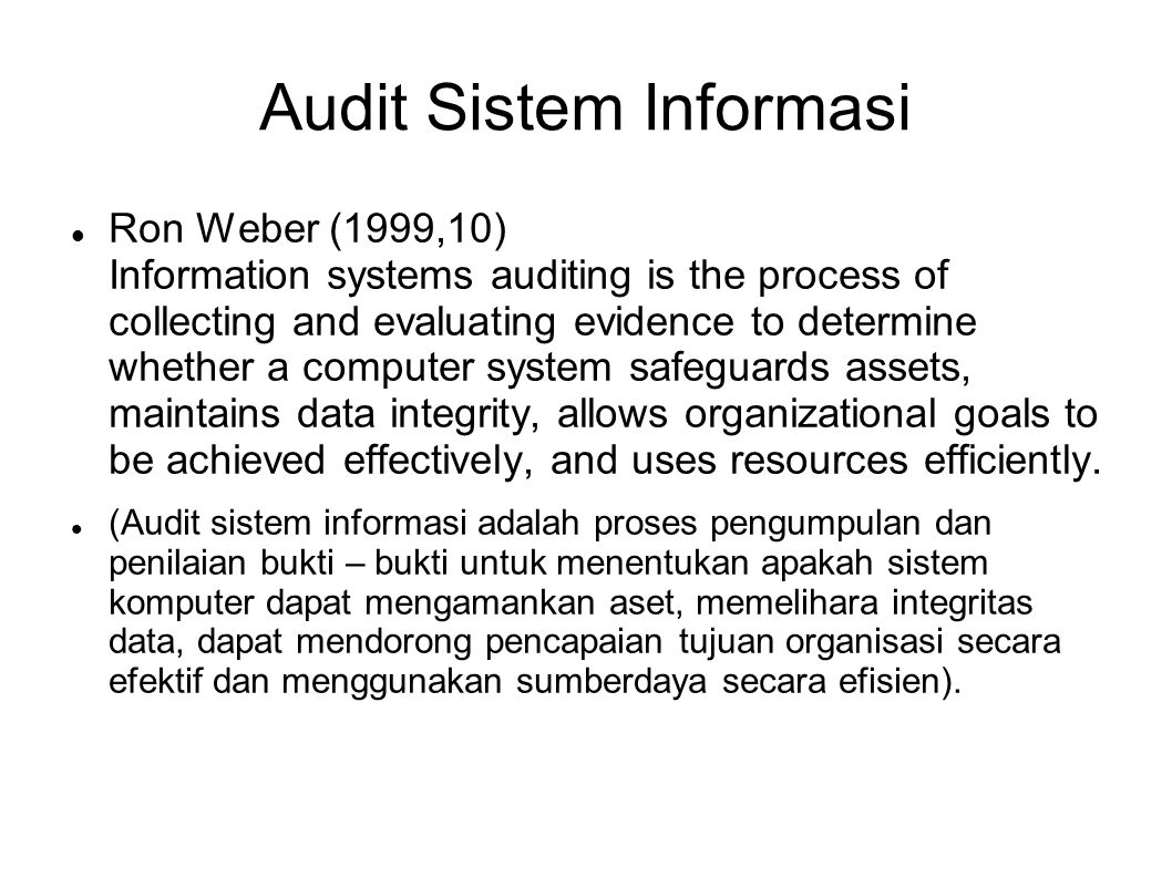 Audit Sistem Informasi Ron Weber (1999,10) Information systems auditing is the process of collecting and evaluating evidence to determine whether a computer system safeguards assets, maintains data integrity, allows organizational goals to be achieved effectively, and uses resources efficiently.