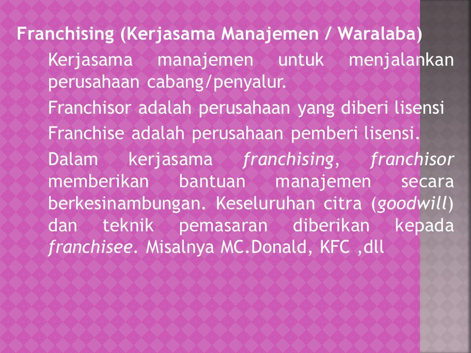Franchising (Kerjasama Manajemen / Waralaba) Kerjasama manajemen untuk menjalankan perusahaan cabang/penyalur. Franchisor adalah perusahaan yang diber