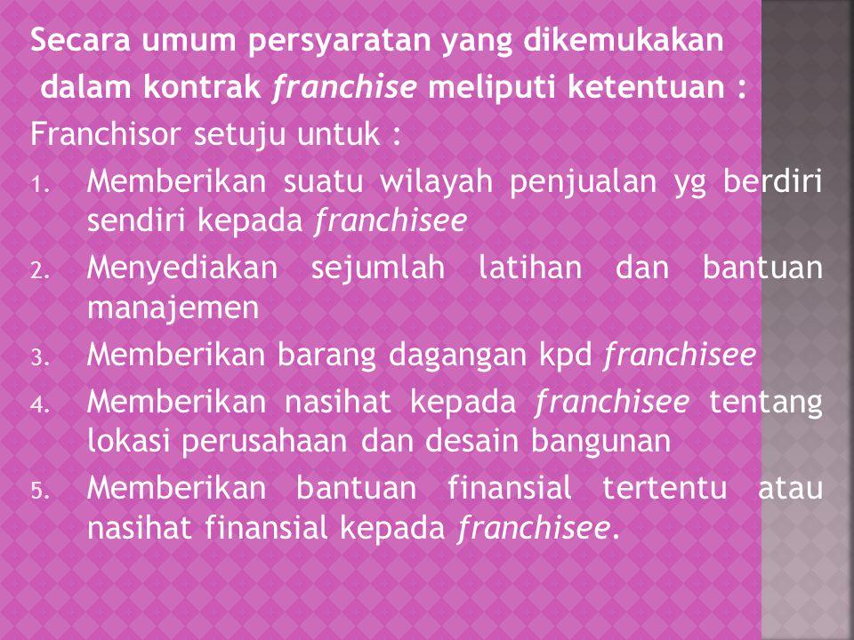 Secara umum persyaratan yang dikemukakan dalam kontrak franchise meliputi ketentuan : Franchisor setuju untuk : 1. Memberikan suatu wilayah penjualan