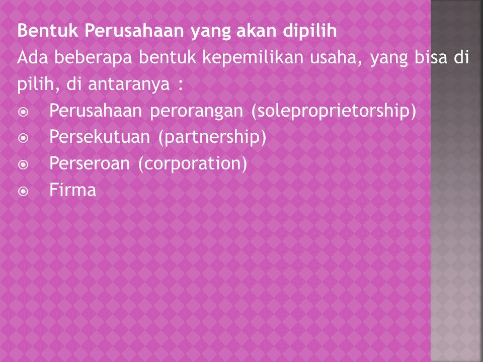 Bentuk Perusahaan yang akan dipilih Ada beberapa bentuk kepemilikan usaha, yang bisa di pilih, di antaranya :  Perusahaan perorangan (soleproprietors