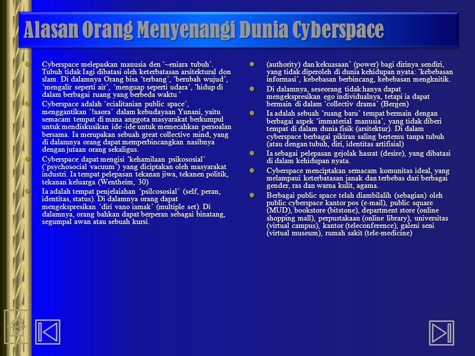 Alasan Orang Menyenangi Dunia Cyberspace Cyberspace melepaskan manusia den '~eniara tubuh'. Tubuh tidak Iagi dibatasi oleh keterbatasan arsitektural d