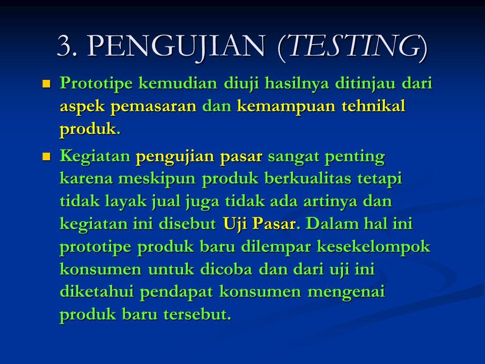 3. PENGUJIAN (TESTING) Prototipe kemudian diuji hasilnya ditinjau dari aspek pemasaran dan kemampuan tehnikal produk. Prototipe kemudian diuji hasilny