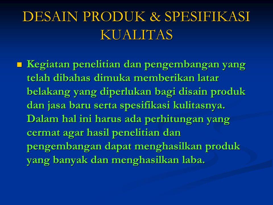 DESAIN PRODUK & SPESIFIKASI KUALITAS Kegiatan penelitian dan pengembangan yang telah dibahas dimuka memberikan latar belakang yang diperlukan bagi disain produk dan jasa baru serta spesifikasi kulitasnya.