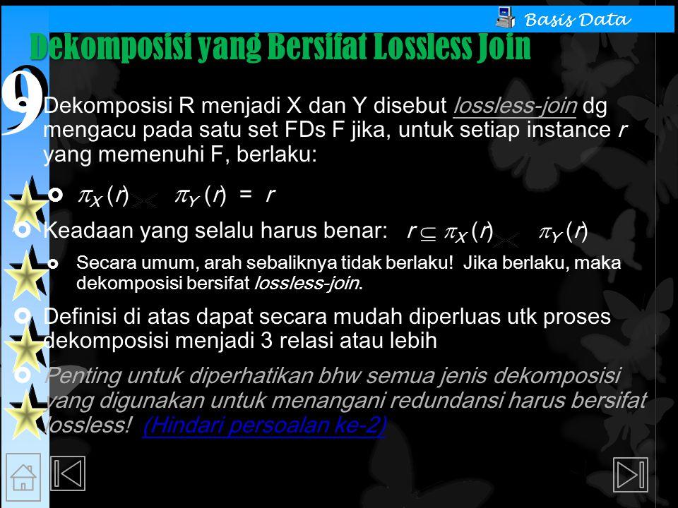 9 9 Basis Data Dekomposisi yang Bersifat Lossless Join  Dekomposisi R menjadi X dan Y disebut lossless-join dg mengacu pada satu set FDs F jika, untuk setiap instance r yang memenuhi F, berlaku:   X (r)  Y (r) = r  Keadaan yang selalu harus benar: r   X (r)  Y (r)  Secara umum, arah sebaliknya tidak berlaku.