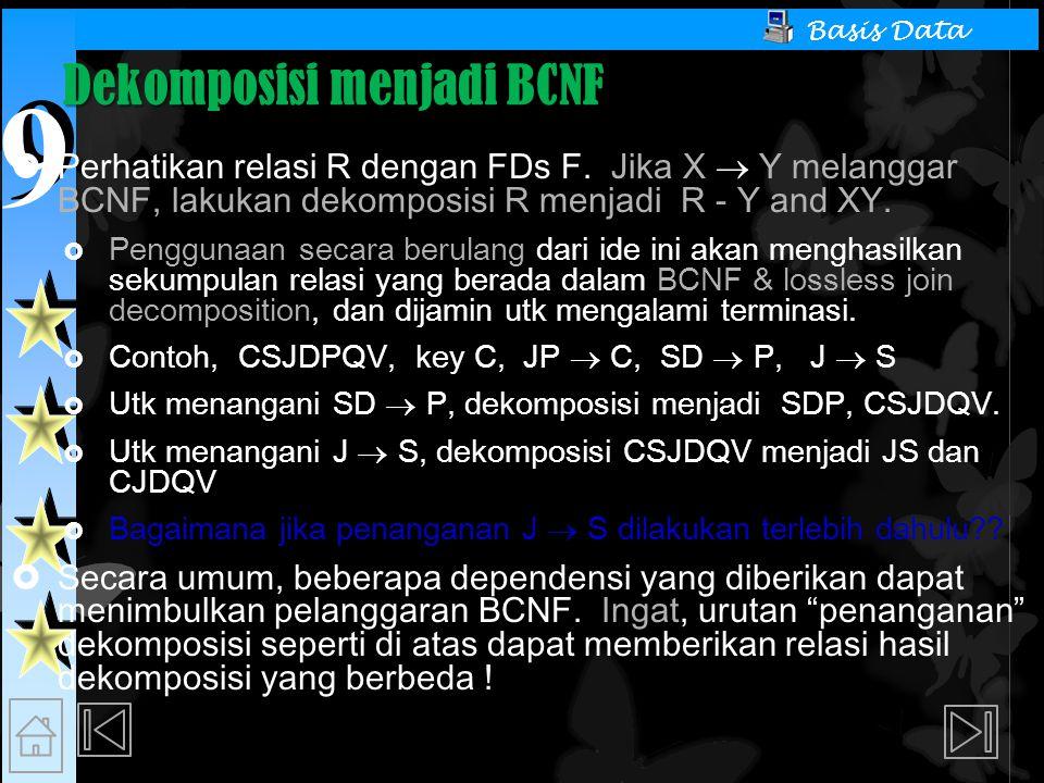9 9 Basis Data Dekomposisi menjadi BCNF  Perhatikan relasi R dengan FDs F. Jika X  Y melanggar BCNF, lakukan dekomposisi R menjadi R - Y and XY.  P