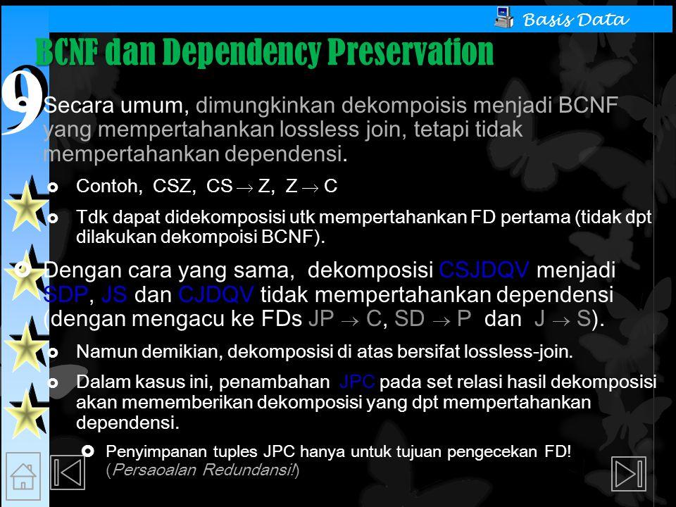 9 9 Basis Data BCNF dan Dependency Preservation  Secara umum, dimungkinkan dekompoisis menjadi BCNF yang mempertahankan lossless join, tetapi tidak mempertahankan dependensi.