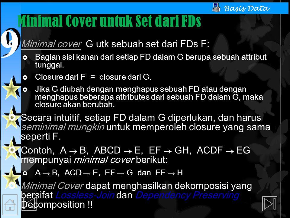 9 9 Basis Data Minimal Cover untuk Set dari FDs  Minimal cover G utk sebuah set dari FDs F:  Bagian sisi kanan dari setiap FD dalam G berupa sebuah attribut tunggal.
