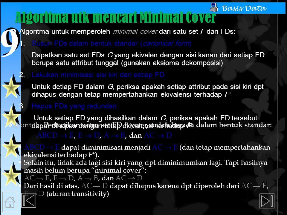 9 9 Basis Data Algoritma utk mencari Minimal Cover  Algoritma untuk memperoleh minimal cover dari satu set F dari FDs:  Susun FDs dalam bentuk standar (canonical form) Dapatkan satu set FDs G yang ekivalen dengan sisi kanan dari setiap FD berupa satu attribut tunggal (gunakan aksioma dekomposisi)  Lakukan minimisasi sisi kiri dari setiap FD Untuk detiap FD dalam G, periksa apakah setiap attribut pada sisi kiri dpt dihapus dengan tetap mempertahankan ekivalensi terhadap F +  Hapus FDs yang redundan Untuk setiap FD yang dihasilkan dalam G, periksa apakah FD tersebut dapat dihapus dengan tetap ekivalensi terhadap F +  Contoh: Perhatikan satru set FD F yang sudah berada dalam bentuk standar: ABCD  E, E  D, A  B, dan AC  D  ABCD  E dapat diminimisasi menjadi AC  E (dan tetap mempertahankan ekivalensi terhadap F + ).