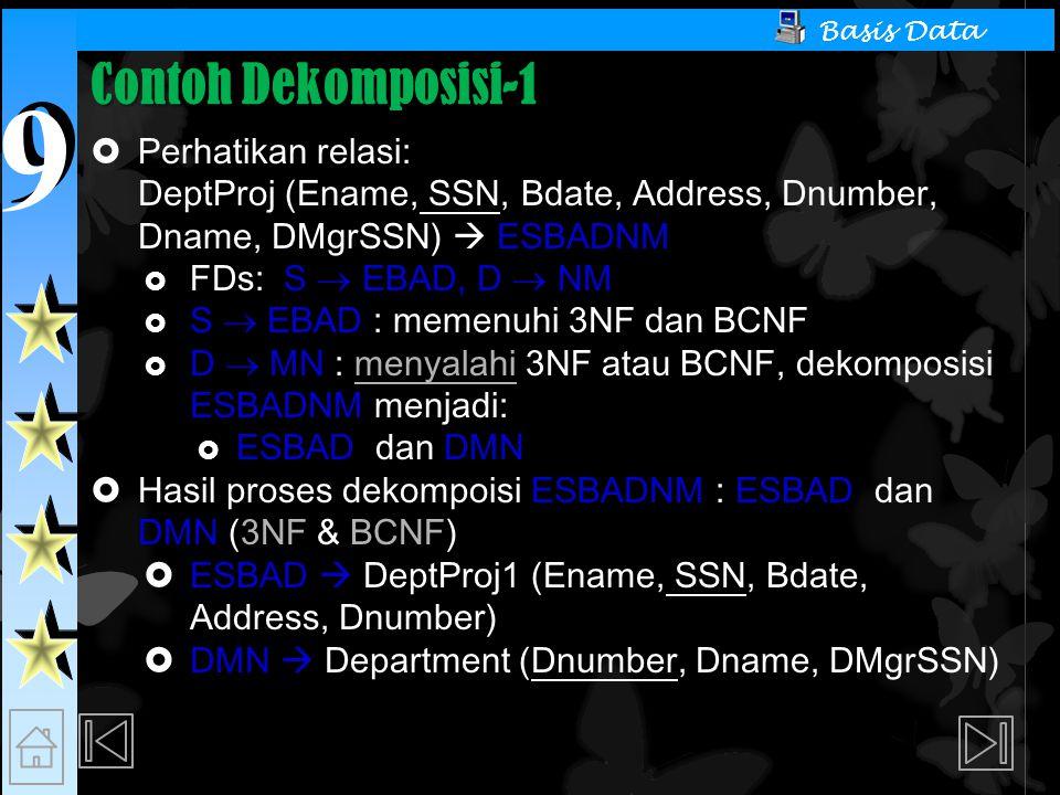 9 9 Basis Data Contoh Dekomposisi-1  Perhatikan relasi: DeptProj (Ename, SSN, Bdate, Address, Dnumber, Dname, DMgrSSN)  ESBADNM  FDs: S  EBAD, D  NM  S  EBAD : memenuhi 3NF dan BCNF  D  MN : menyalahi 3NF atau BCNF, dekomposisi ESBADNM menjadi:  ESBAD dan DMN  Hasil proses dekompoisi ESBADNM : ESBAD dan DMN (3NF & BCNF)  ESBAD  DeptProj1 (Ename, SSN, Bdate, Address, Dnumber)  DMN  Department (Dnumber, Dname, DMgrSSN)