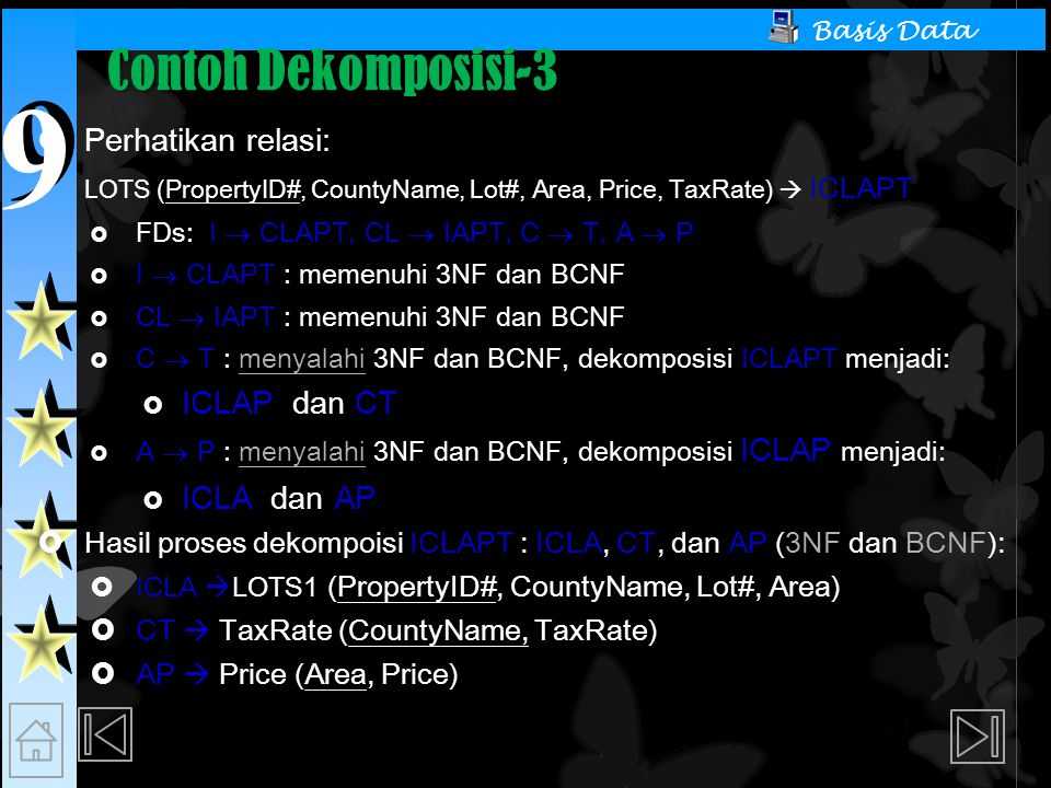 9 9 Basis Data Contoh Dekomposisi-3  Perhatikan relasi: LOTS (PropertyID#, CountyName, Lot#, Area, Price, TaxRate)  ICLAPT  FDs: I  CLAPT, CL  IAPT, C  T, A  P  I  CLAPT : memenuhi 3NF dan BCNF  CL  IAPT : memenuhi 3NF dan BCNF  C  T : menyalahi 3NF dan BCNF, dekomposisi ICLAPT menjadi:  ICLAP dan CT  A  P : menyalahi 3NF dan BCNF, dekomposisi ICLAP menjadi:  ICLA dan AP  Hasil proses dekompoisi ICLAPT : ICLA, CT, dan AP (3NF dan BCNF):  ICLA  LOTS1 (PropertyID#, CountyName, Lot#, Area)  CT  TaxRate (CountyName, TaxRate)  AP  Price (Area, Price)