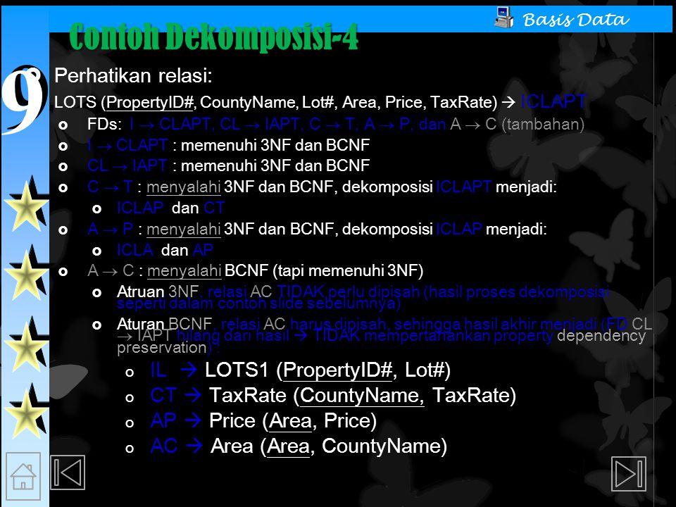 9 9 Basis Data Contoh Dekomposisi-4  Perhatikan relasi: LOTS (PropertyID#, CountyName, Lot#, Area, Price, TaxRate)  ICLAPT  FDs: I  CLAPT, CL  IAPT, C  T, A  P, dan A  C (tambahan)  I  CLAPT : memenuhi 3NF dan BCNF  CL  IAPT : memenuhi 3NF dan BCNF  C  T : menyalahi 3NF dan BCNF, dekomposisi ICLAPT menjadi:  ICLAP dan CT  A  P : menyalahi 3NF dan BCNF, dekomposisi ICLAP menjadi:  ICLA dan AP  A  C : menyalahi BCNF (tapi memenuhi 3NF)  Atruan 3NF, relasi AC TIDAK perlu dipisah (hasil proses dekomposisi seperti dalam contoh slide sebelumnya)  Aturan BCNF, relasi AC harus dipisah, sehingga hasil akhir menjadi (FD CL  IAPT hilang dari hasil  TIDAK mempertahankan property dependency preservation) : o IL  LOTS1 (PropertyID#, Lot#) o CT  TaxRate (CountyName, TaxRate) o AP  Price (Area, Price) o AC  Area (Area, CountyName)