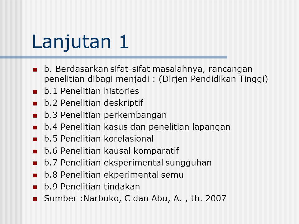 Lanjutan 1 b. Berdasarkan sifat-sifat masalahnya, rancangan penelitian dibagi menjadi : (Dirjen Pendidikan Tinggi) b.1 Penelitian histories b.2 Peneli