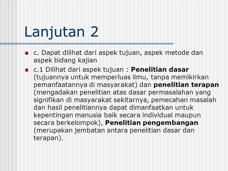 Lanjutan 2 c. Dapat dilihat dari aspek tujuan, aspek metode dan aspek bidang kajian c.1 Dilihat dari aspek tujuan : Penelitian dasar (tujuannya untuk