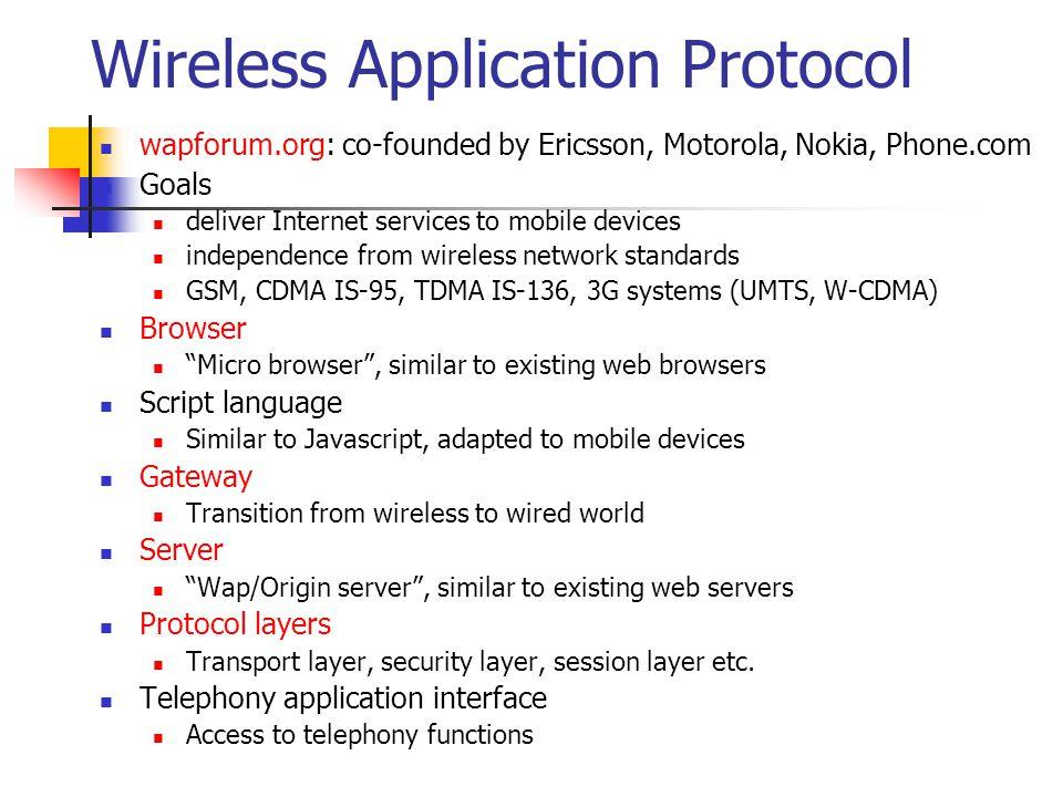 WAP: Reference model and protocols Bearers (GSM, CDPD,...) Security Layer (WTLS) Session Layer (WSP) Application Layer (WAE) Transport Layer (WDP) TCP/IP, UDP/IP, media SSL/TLS HTML, Java HTTP InternetWAP WAE comprises WML (Wireless Markup Language), WML Script, WTAI etc.