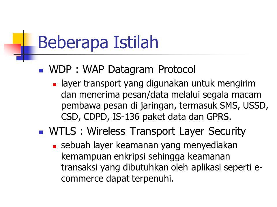 Beberapa Istilah WDP : WAP Datagram Protocol layer transport yang digunakan untuk mengirim dan menerima pesan/data melalui segala macam pembawa pesan di jaringan, termasuk SMS, USSD, CSD, CDPD, IS-136 paket data dan GPRS.