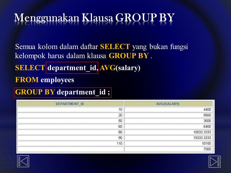 Semua kolom dalam daftar SELECT yang bukan fungsi kelompok harus dalam klausa GROUP BY. SELECT department_id, AVG(salary) FROM employees GROUP BY depa