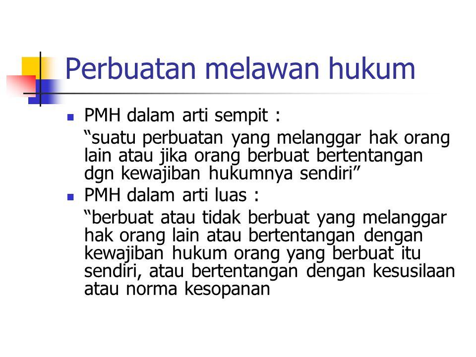 "Perbuatan melawan hukum PMH dalam arti sempit : ""suatu perbuatan yang melanggar hak orang lain atau jika orang berbuat bertentangan dgn kewajiban huku"