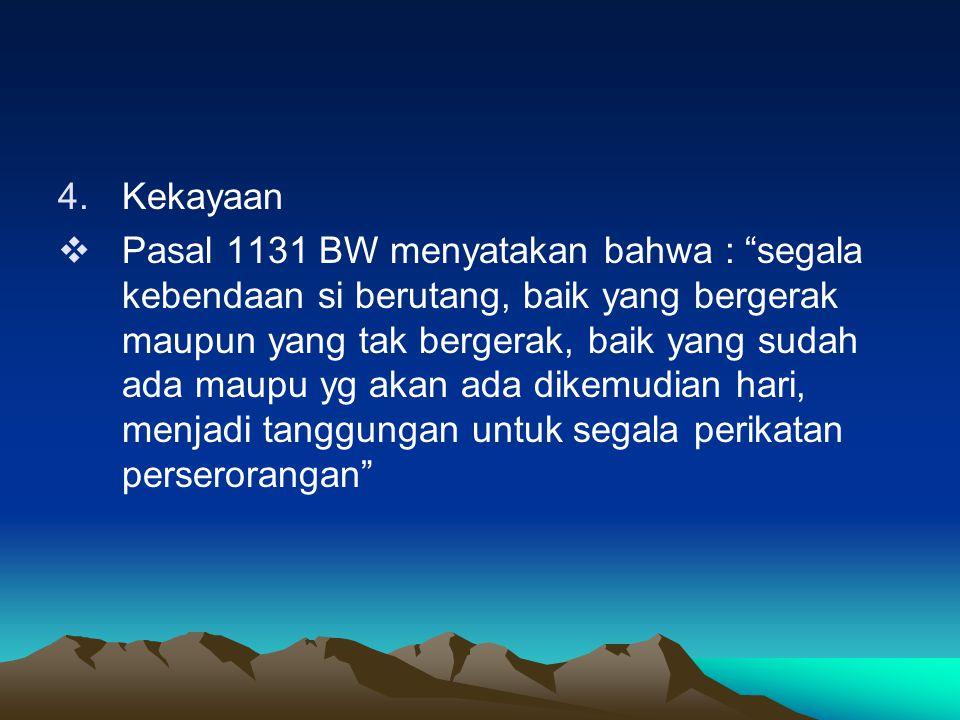 "4.Kekayaan  Pasal 1131 BW menyatakan bahwa : ""segala kebendaan si berutang, baik yang bergerak maupun yang tak bergerak, baik yang sudah ada maupu yg"