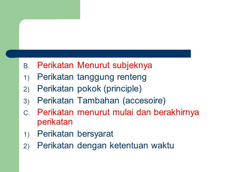 B. Perikatan Menurut subjeknya 1) Perikatan tanggung renteng 2) Perikatan pokok (principle) 3) Perikatan Tambahan (accesoire) C. Perikatan menurut mul