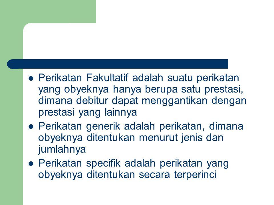 Perikatan Fakultatif adalah suatu perikatan yang obyeknya hanya berupa satu prestasi, dimana debitur dapat menggantikan dengan prestasi yang lainnya P