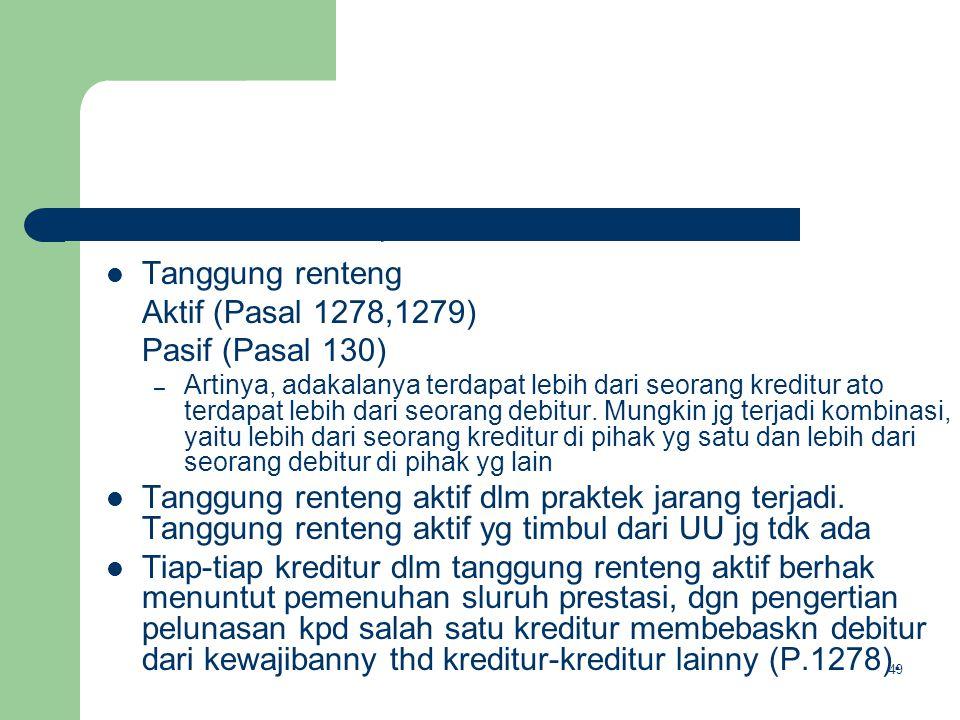Tanggung renteng Aktif (Pasal 1278,1279) Pasif (Pasal 130) – Artinya, adakalanya terdapat lebih dari seorang kreditur ato terdapat lebih dari seorang