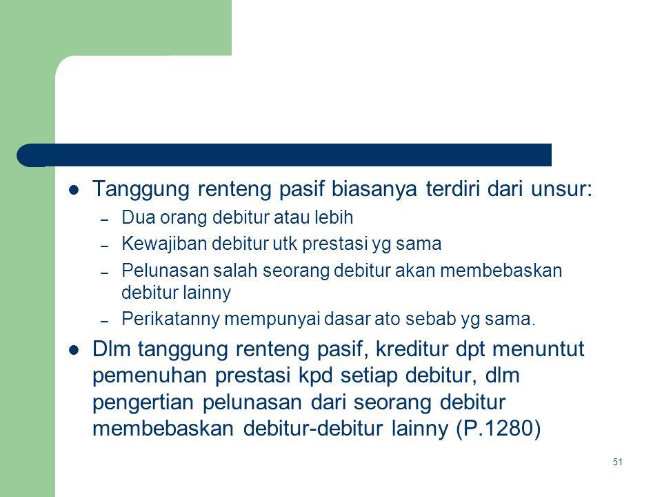 Tanggung renteng pasif biasanya terdiri dari unsur: – Dua orang debitur atau lebih – Kewajiban debitur utk prestasi yg sama – Pelunasan salah seorang