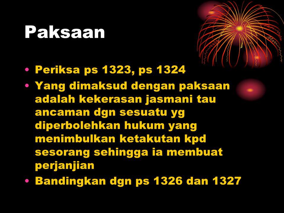 Paksaan Periksa ps 1323, ps 1324 Yang dimaksud dengan paksaan adalah kekerasan jasmani tau ancaman dgn sesuatu yg diperbolehkan hukum yang menimbulkan
