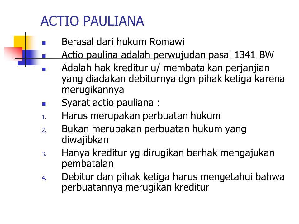 ACTIO PAULIANA Berasal dari hukum Romawi Actio paulina adalah perwujudan pasal 1341 BW Adalah hak kreditur u/ membatalkan perjanjian yang diadakan deb