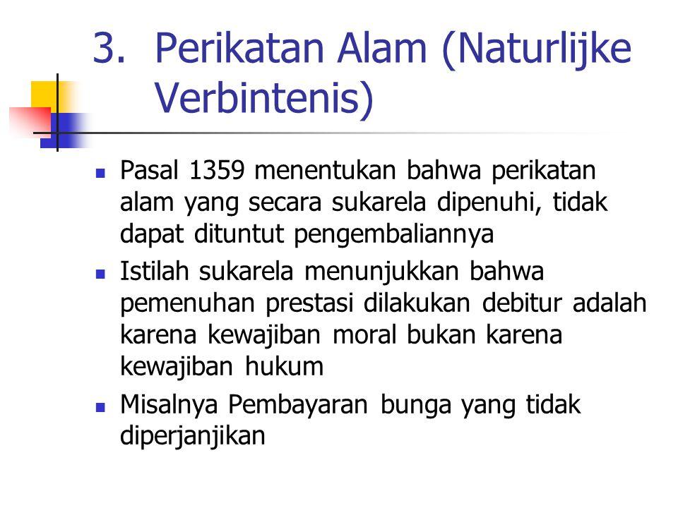 3.Perikatan Alam (Naturlijke Verbintenis) Pasal 1359 menentukan bahwa perikatan alam yang secara sukarela dipenuhi, tidak dapat dituntut pengembaliann