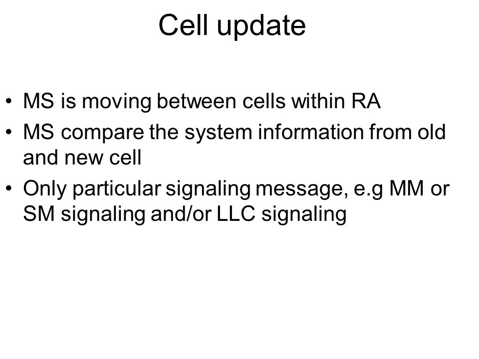 Cell update MS is moving between cells within RA MS compare the system information from old and new cell Only particular signaling message, e.g MM or SM signaling and/or LLC signaling