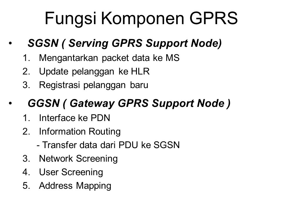 Fungsi Komponen GPRS SGSN ( Serving GPRS Support Node) 1.Mengantarkan packet data ke MS 2.Update pelanggan ke HLR 3.Registrasi pelanggan baru GGSN ( G