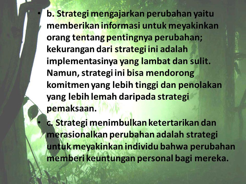 b. Strategi mengajarkan perubahan yaitu memberikan informasi untuk meyakinkan orang tentang pentingnya perubahan; kekurangan dari strategi ini adalah
