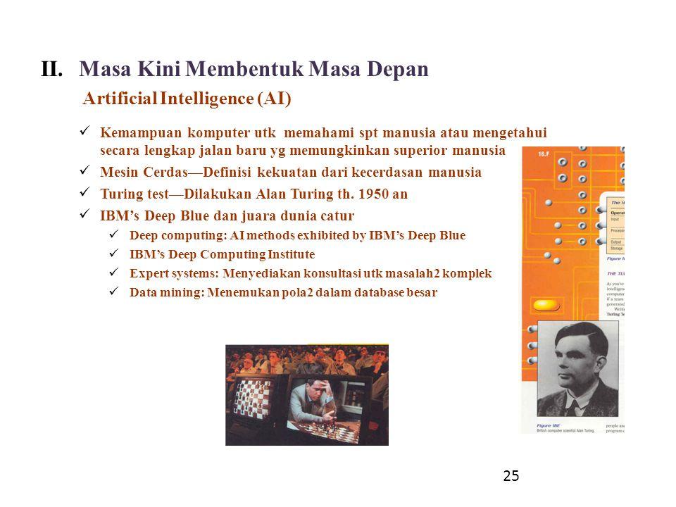 II.Masa Kini Membentuk Masa Depan Artificial Intelligence (AI) Kemampuan komputer utk memahami spt manusia atau mengetahui secara lengkap jalan baru y