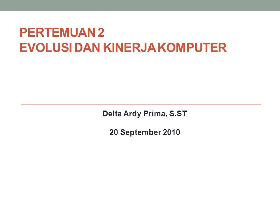 PERTEMUAN 2 EVOLUSI DAN KINERJA KOMPUTER Delta Ardy Prima, S.ST 20 September 2010