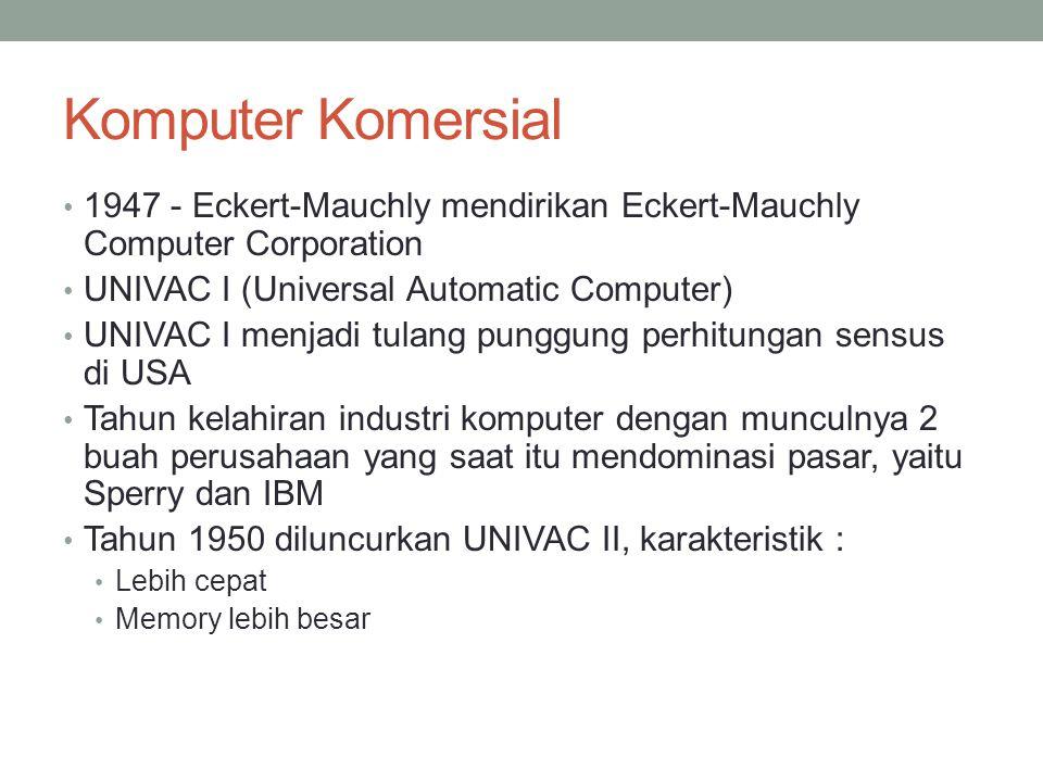Komputer Komersial 1947 - Eckert-Mauchly mendirikan Eckert-Mauchly Computer Corporation UNIVAC I (Universal Automatic Computer) UNIVAC I menjadi tulang punggung perhitungan sensus di USA Tahun kelahiran industri komputer dengan munculnya 2 buah perusahaan yang saat itu mendominasi pasar, yaitu Sperry dan IBM Tahun 1950 diluncurkan UNIVAC II, karakteristik : Lebih cepat Memory lebih besar